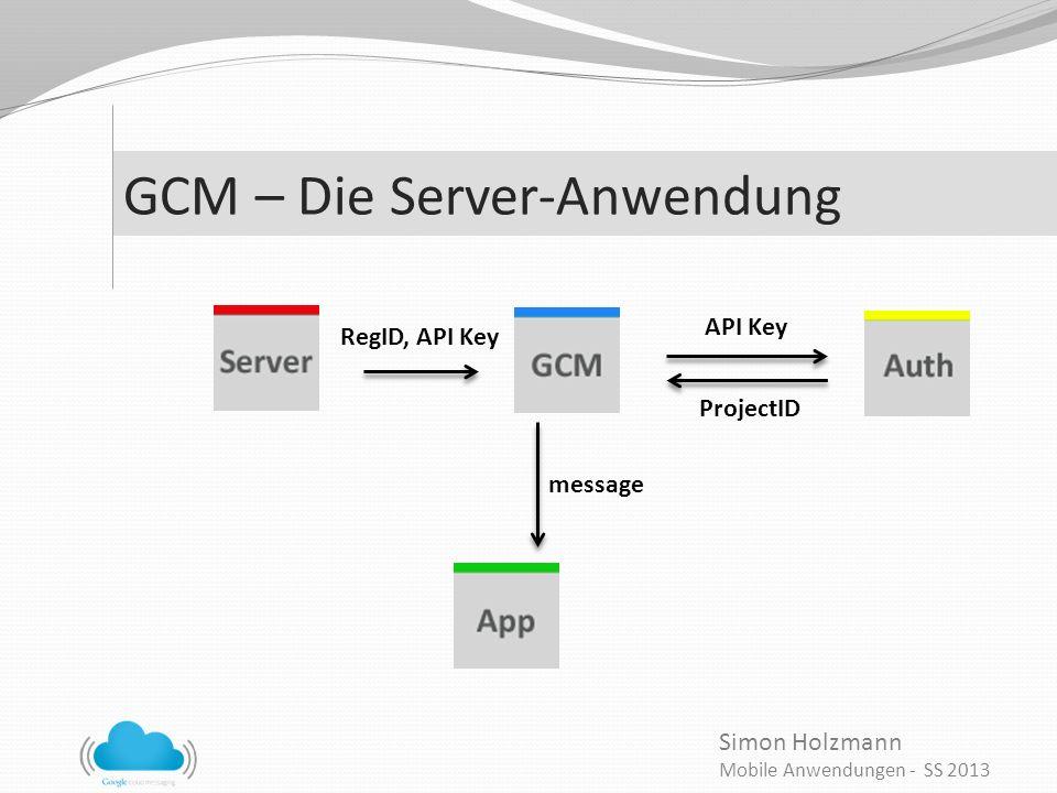 Simon Holzmann Mobile Anwendungen - SS 2013 GCM – Die Server-Anwendung RegID, API Key API Key ProjectID message
