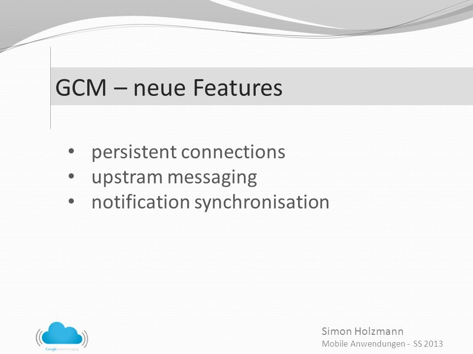 Simon Holzmann Mobile Anwendungen - SS 2013 GCM – neue Features persistent connections upstram messaging notification synchronisation
