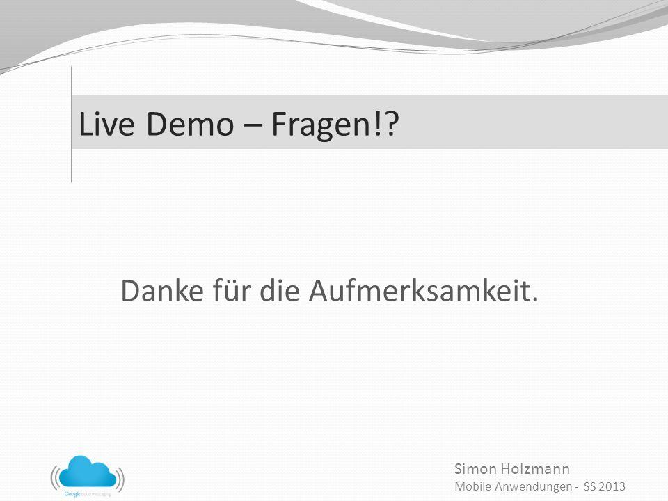 Simon Holzmann Mobile Anwendungen - SS 2013 Live Demo – Fragen!? Danke für die Aufmerksamkeit.