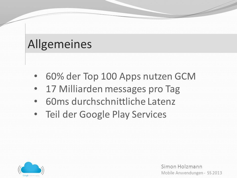 Simon Holzmann Mobile Anwendungen - SS 2013 Allgemeines 60% der Top 100 Apps nutzen GCM 17 Milliarden messages pro Tag 60ms durchschnittliche Latenz Teil der Google Play Services