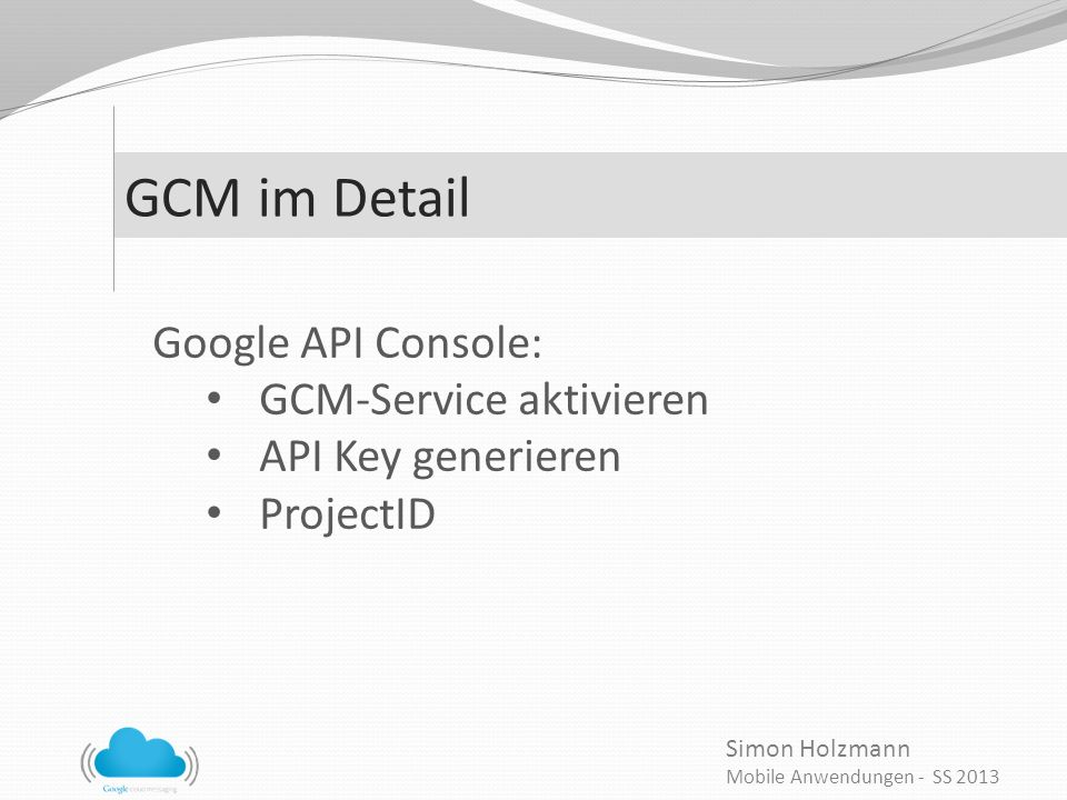 Simon Holzmann Mobile Anwendungen - SS 2013 GCM im Detail Google API Console: GCM-Service aktivieren API Key generieren ProjectID