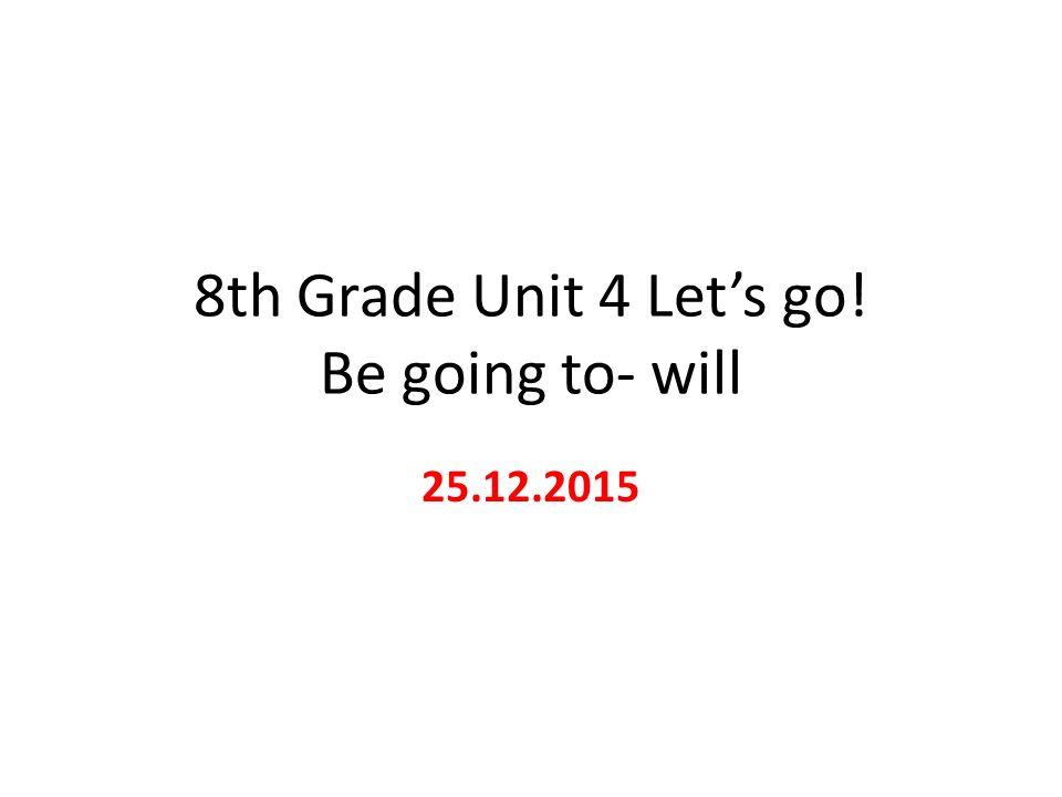8th Grade Unit 4 Let's go! Be going to- will 25.12.2015
