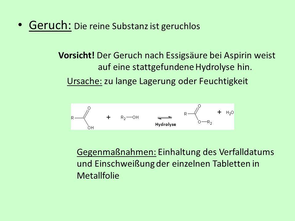 Geruch: Die reine Substanz ist geruchlos Vorsicht! Der Geruch nach Essigsäure bei Aspirin weist auf eine stattgefundene Hydrolyse hin. Ursache: zu lan