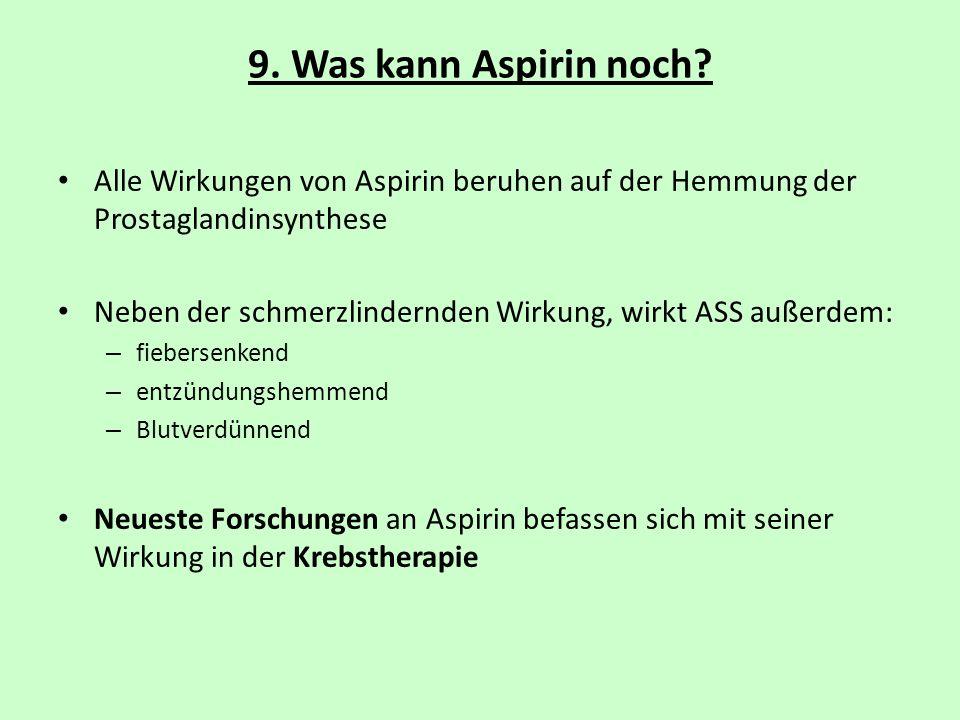 9. Was kann Aspirin noch? Alle Wirkungen von Aspirin beruhen auf der Hemmung der Prostaglandinsynthese Neben der schmerzlindernden Wirkung, wirkt ASS