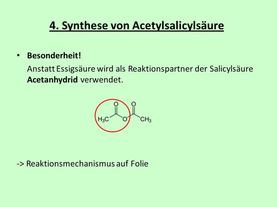 4. Synthese von Acetylsalicylsäure Besonderheit! Anstatt Essigsäure wird als Reaktionspartner der Salicylsäure Acetanhydrid verwendet. -> Reaktionsmec