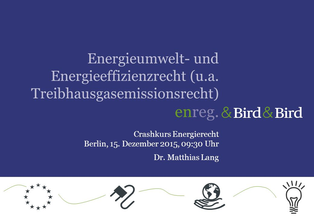 Inhaltsübersicht 1.Übersicht Energieumwelt- und Energieeffizienzrecht 2.Energieeffizienzrecht 3.Treibhausgasemissionsrecht 3.1 Hintergrund 3.2 Emissionshandel 4.Nächste Schritte 5.Q&A Energieumwelt- und Energieeffizienzrecht (u.a.
