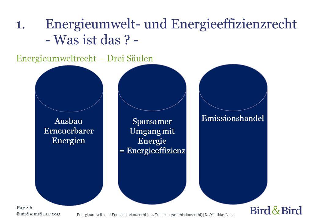 1.Energieumwelt- und Energieeffizienzrecht - Was ist das ? - Energieumweltrecht – Drei Säulen © Bird & Bird LLP 2015 Page 6 Energieumwelt- und Energie