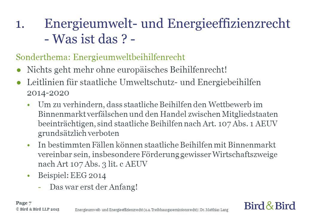 2.Energieeffizienzrecht Energieeffizienzrecht – nationale Maßnahmen ●Plattform Energieeffizienz des BMWi Besetzung: relevante Stakeholder aus Wirtschaft, Zivilgesellschaft, Wissenschaft und den betroffenen Ressorts sowie den Ländern Aufgabe: Entwicklung von Lösung zur Steigerung der Energieeffizienz ●Nationaler Aktionsplan Energieeffizienz (NAPE) Beinhaltet Strategie der BReg, um das Ziel zu erreichen, den Primärenergieverbrauch bis 2020 gegenüber 2008 um 20 % zu senken © Bird & Bird LLP 2015 Page 18 Energieumwelt- und Energieeffizienzrecht (u.a.