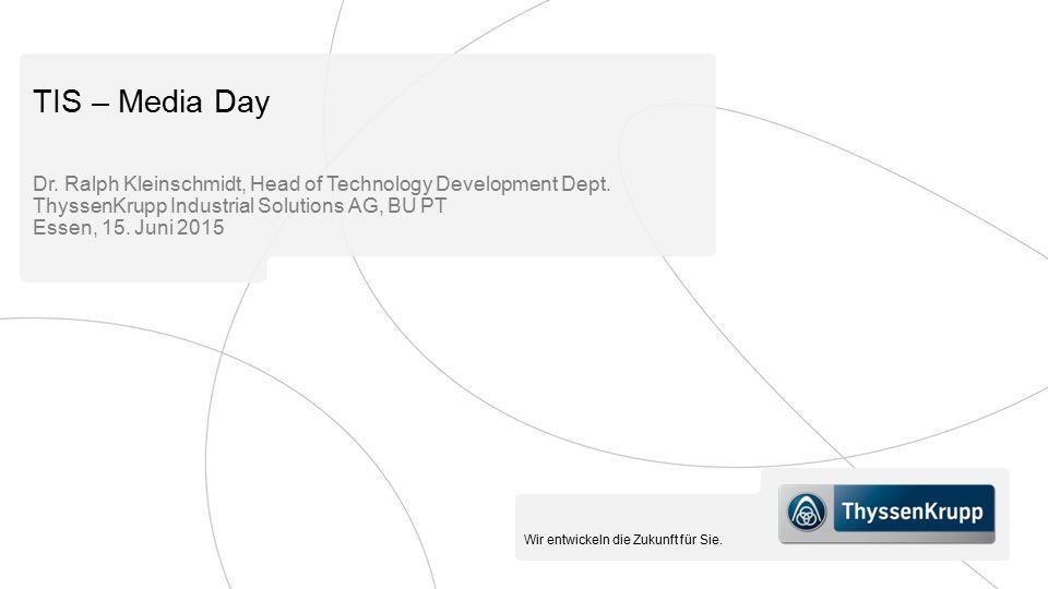 Wir entwickeln die Zukunft für Sie. TIS – Media Day Dr. Ralph Kleinschmidt, Head of Technology Development Dept. ThyssenKrupp Industrial Solutions AG,