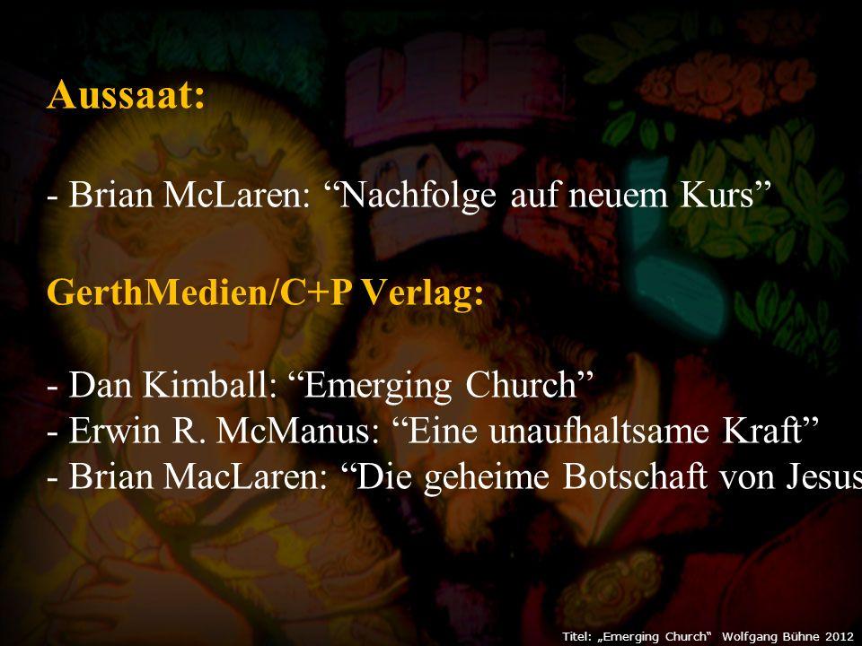 """Titel: """"Emerging Church Wolfgang Bühne 2012 Aussaat: - Brian McLaren: Nachfolge auf neuem Kurs GerthMedien/C+P Verlag: - Dan Kimball: Emerging Church - Erwin R."""