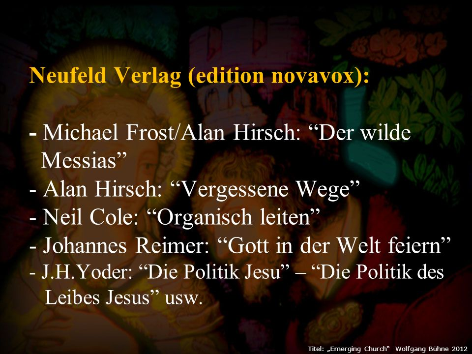"Titel: ""Emerging Church"" Wolfgang Bühne 2012 Neufeld Verlag (edition novavox): - Michael Frost/Alan Hirsch: ""Der wilde Messias"" - Alan Hirsch: ""Verges"