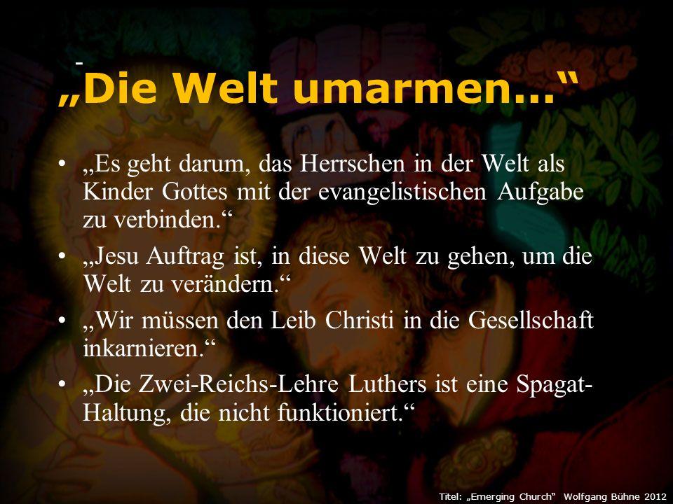 """- """"Die Welt umarmen... """"Es geht darum, das Herrschen in der Welt als Kinder Gottes mit der evangelistischen Aufgabe zu verbinden. """"Jesu Auftrag ist, in diese Welt zu gehen, um die Welt zu verändern. """"Wir müssen den Leib Christi in die Gesellschaft inkarnieren. """"Die Zwei-Reichs-Lehre Luthers ist eine Spagat- Haltung, die nicht funktioniert."""