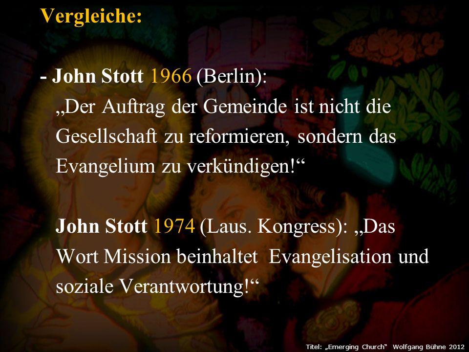 """Vergleiche: - John Stott 1966 (Berlin): """"Der Auftrag der Gemeinde ist nicht die Gesellschaft zu reformieren, sondern das Evangelium zu verkündigen! John Stott 1974 (Laus."""