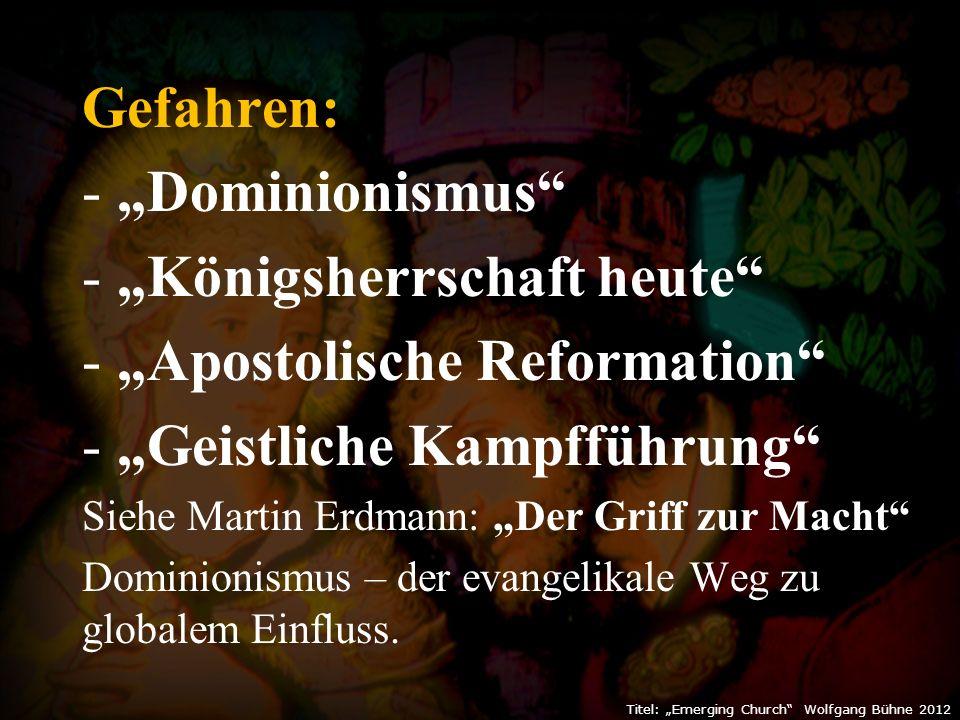 """Gefahren: - """"Dominionismus - """"Königsherrschaft heute - """"Apostolische Reformation - """"Geistliche Kampfführung Siehe Martin Erdmann: """"Der Griff zur Macht Dominionismus – der evangelikale Weg zu globalem Einfluss."""