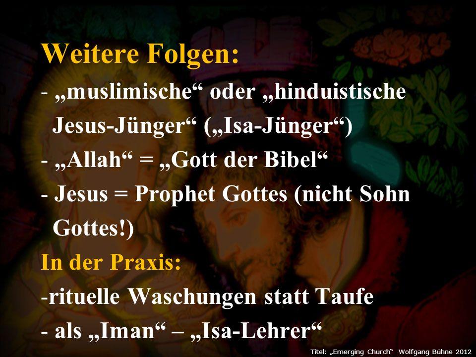 """Weitere Folgen: - """"muslimische oder """"hinduistische Jesus-Jünger (""""Isa-Jünger ) - """"Allah = """"Gott der Bibel - Jesus = Prophet Gottes (nicht Sohn Gottes!) In der Praxis: -rituelle Waschungen statt Taufe - als """"Iman – """"Isa-Lehrer """"ein christliche Welt ist: der Abfall vom Christentum! Titel: """"Emerging Church Wolfgang Bühne 2012"""