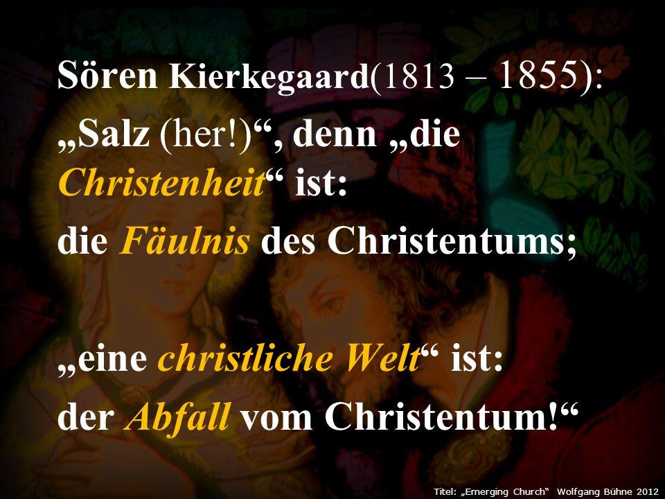 """Sören Kierkegaard(1813 – 1855): """"Salz (her!) , denn """"die Christenheit ist: die Fäulnis des Christentums; """"eine christliche Welt ist: der Abfall vom Christentum! Titel: """"Emerging Church Wolfgang Bühne 2012"""