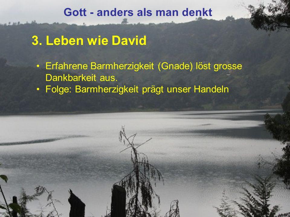 3. Leben wie David Gott - anders als man denkt Erfahrene Barmherzigkeit (Gnade) löst grosse Dankbarkeit aus. Folge: Barmherzigkeit prägt unser Handeln