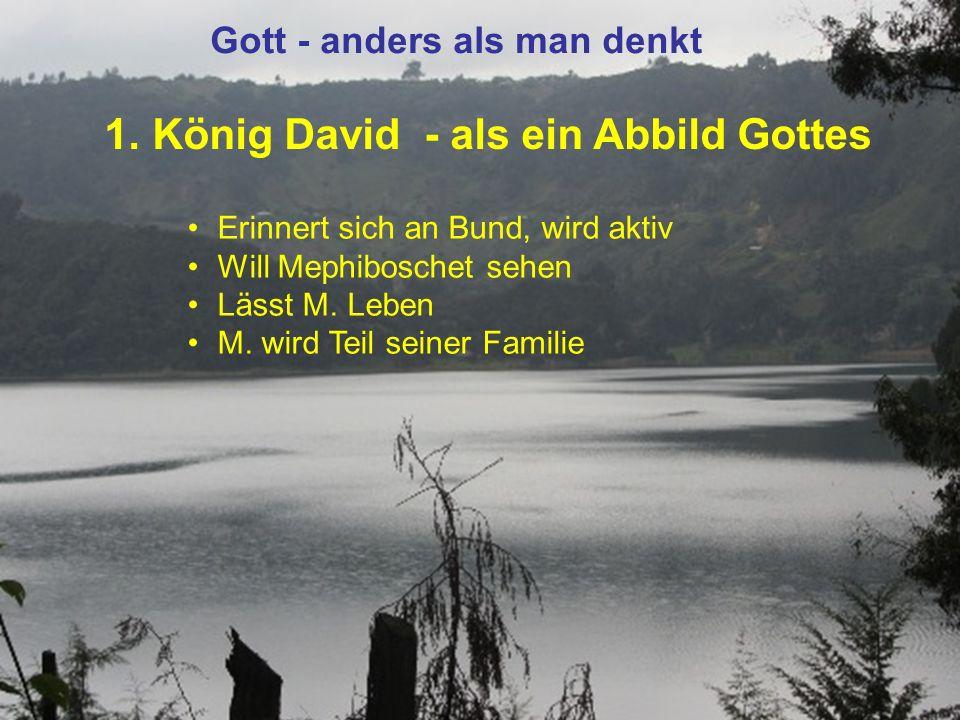 1. König David - als ein Abbild Gottes Gott - anders als man denkt Erinnert sich an Bund, wird aktiv Will Mephiboschet sehen Lässt M. Leben M. wird Te