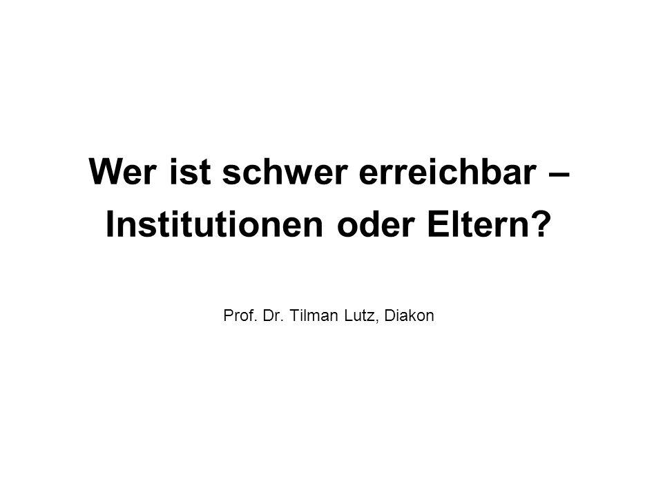 Wer ist schwer erreichbar – Institutionen oder Eltern Prof. Dr. Tilman Lutz, Diakon