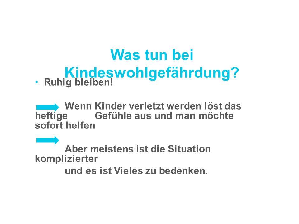 Was tun bei Kindeswohlgefährdung? Ruhig bleiben! Wenn Kinder verletzt werden löst das heftige Gefühle aus und man möchte sofort helfen Aber meistens i