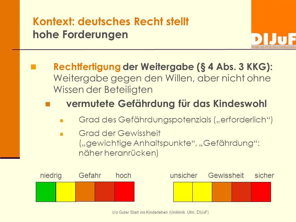 c/o Guter Start ins Kinderleben (Uniklinik Ulm, DIJuF) Kontext: deutsches Recht stellt hohe Forderungen Rechtfertigung der Weitergabe (§ 4 Abs. 3 KKG)
