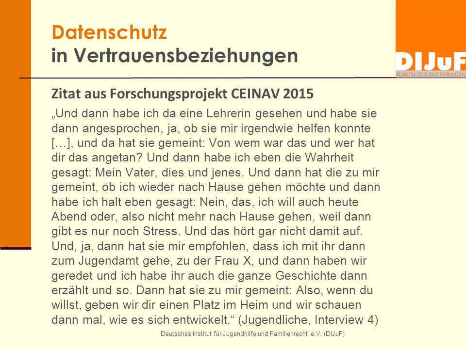 """Deutsches Institut für Jugendhilfe und Familienrecht e.V. (DIJuF) Datenschutz in Vertrauensbeziehungen Zitat aus Forschungsprojekt CEINAV 2015 """"Und da"""