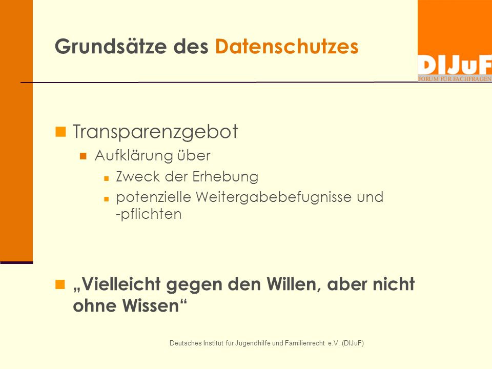 Deutsches Institut für Jugendhilfe und Familienrecht e.V. (DIJuF) Grundsätze des Datenschutzes Transparenzgebot Aufklärung über Zweck der Erhebung pot