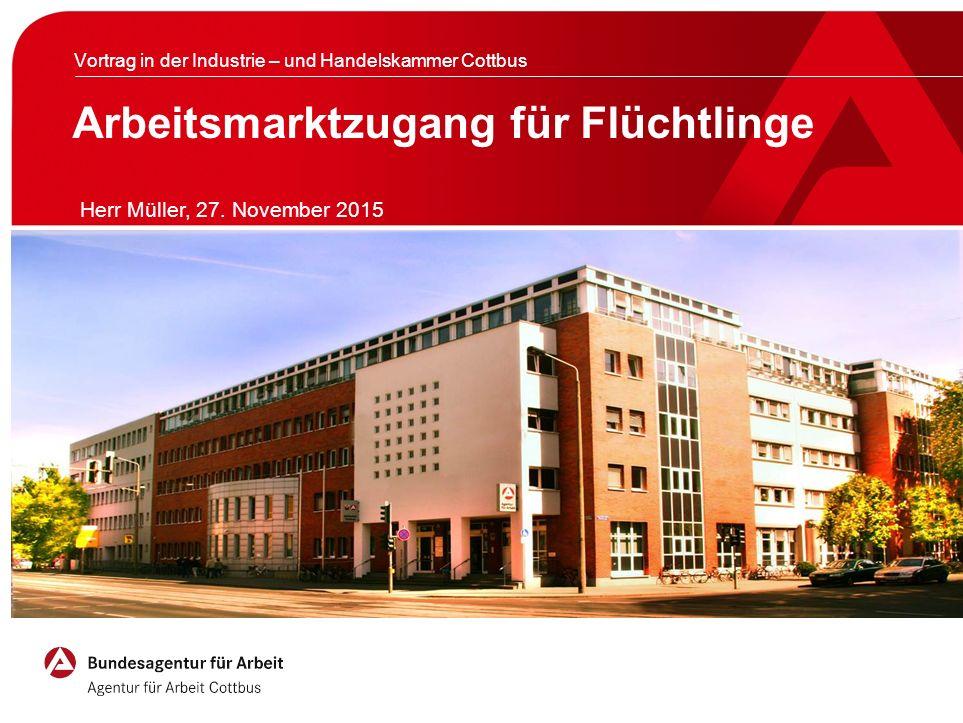 Arbeitsmarktzugang für Flüchtlinge Vortrag in der Industrie – und Handelskammer Cottbus Herr Müller, 27. November 2015
