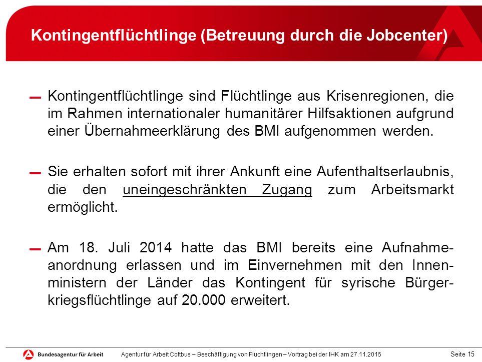 Seite 15 Kontingentflüchtlinge (Betreuung durch die Jobcenter) ▬ Kontingentflüchtlinge sind Flüchtlinge aus Krisenregionen, die im Rahmen internationa