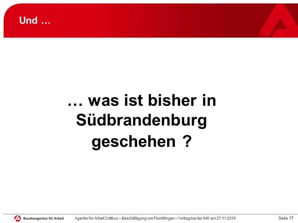 Seite 17 Und … … was ist bisher in Südbrandenburg geschehen ? Agentur für Arbeit Cottbus – Beschäftigung von Flüchtlingen – Vortrag bei der IHK am 27.