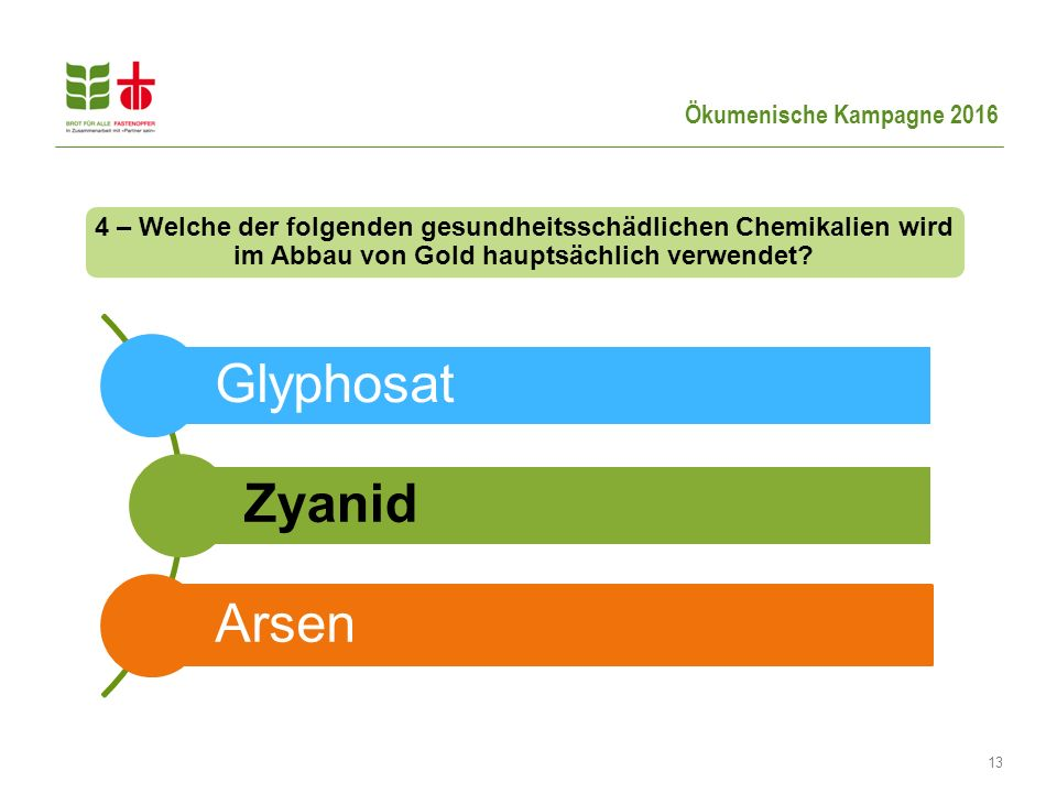 Ökumenische Kampagne 2016 13 Glyphosat Zyanid Arsen 4 – Welche der folgenden gesundheitsschädlichen Chemikalien wird im Abbau von Gold hauptsächlich verwendet