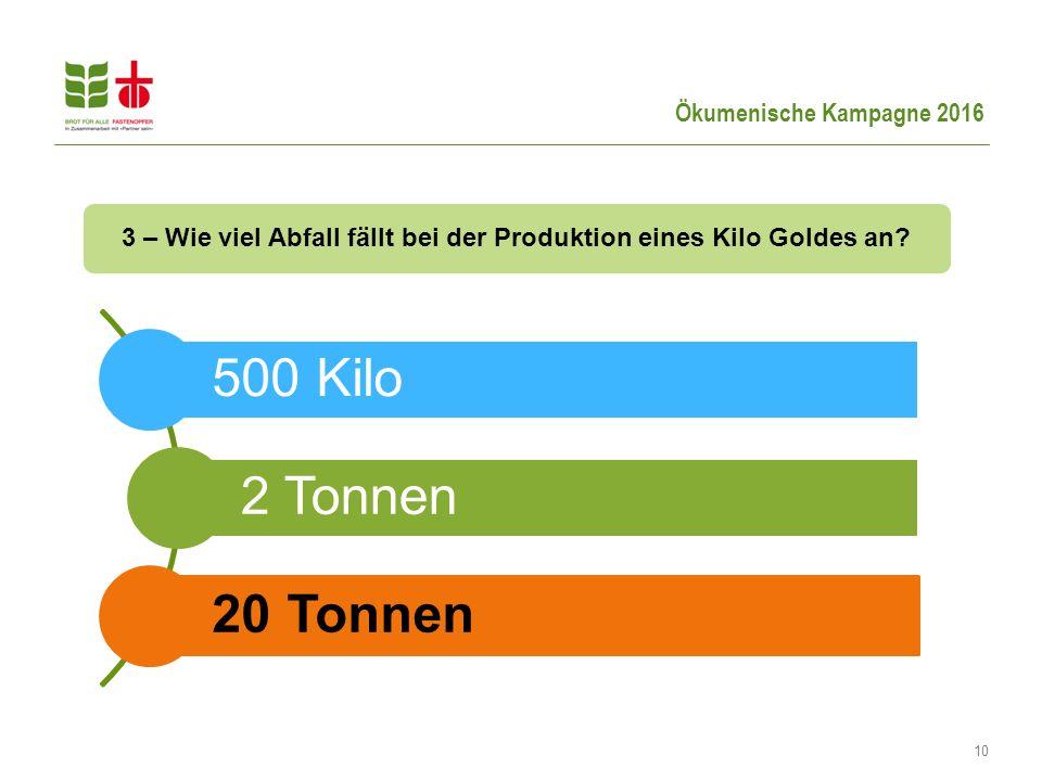 Ökumenische Kampagne 2016 10 3 – Wie viel Abfall fällt bei der Produktion eines Kilo Goldes an? 500 Kilo 2 Tonnen 20 Tonnen