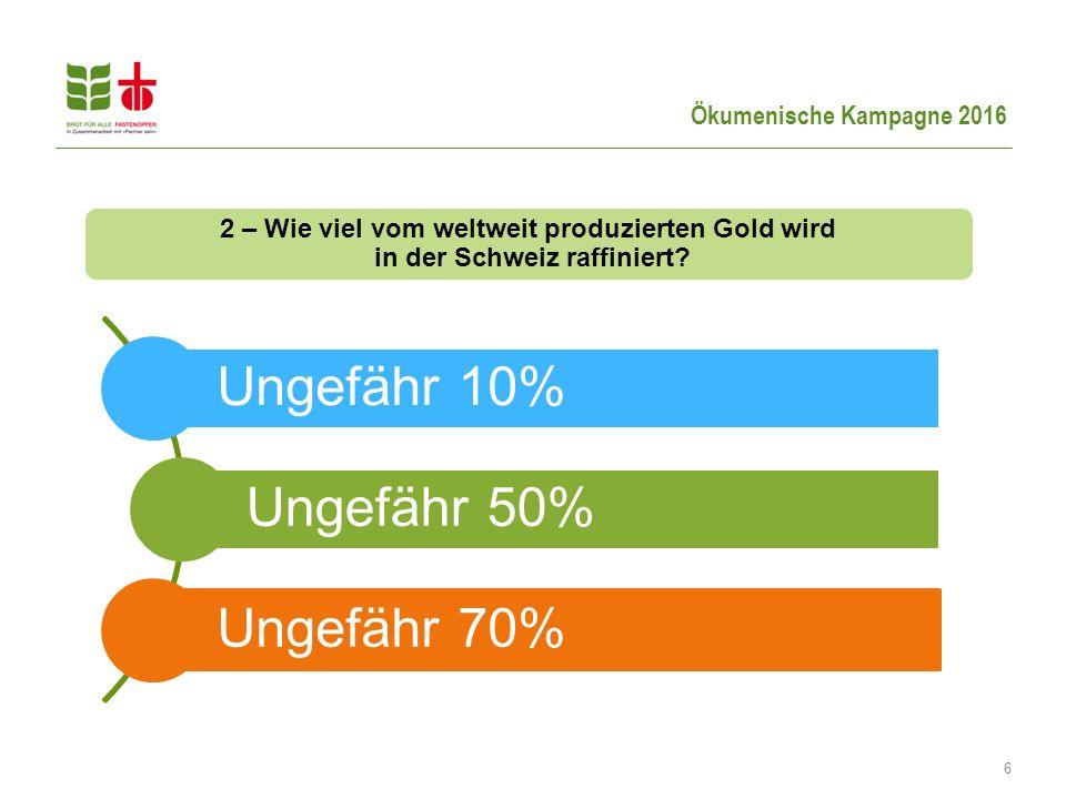 6 2 – Wie viel vom weltweit produzierten Gold wird in der Schweiz raffiniert? Ungefähr 10% Ungefähr 50% Ungefähr 70%