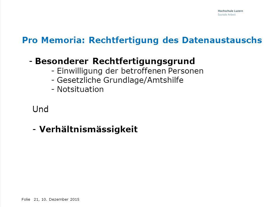 Folie Pro Memoria: Rechtfertigung des Datenaustauschs -Besonderer Rechtfertigungsgrund -Einwilligung der betroffenen Personen -Gesetzliche Grundlage/Amtshilfe -Notsituation Und - Verhältnismässigkeit 21, 10.