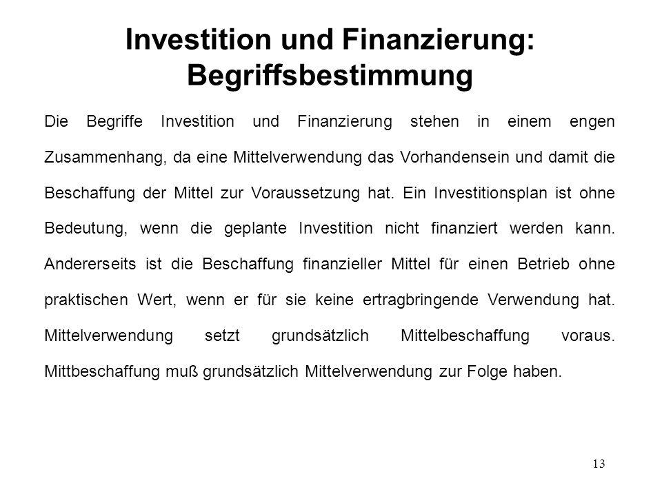 13 Investition und Finanzierung: Begriffsbestimmung Die Begriffe Investition und Finanzierung stehen in einem engen Zusammenhang, da eine Mittelverwen