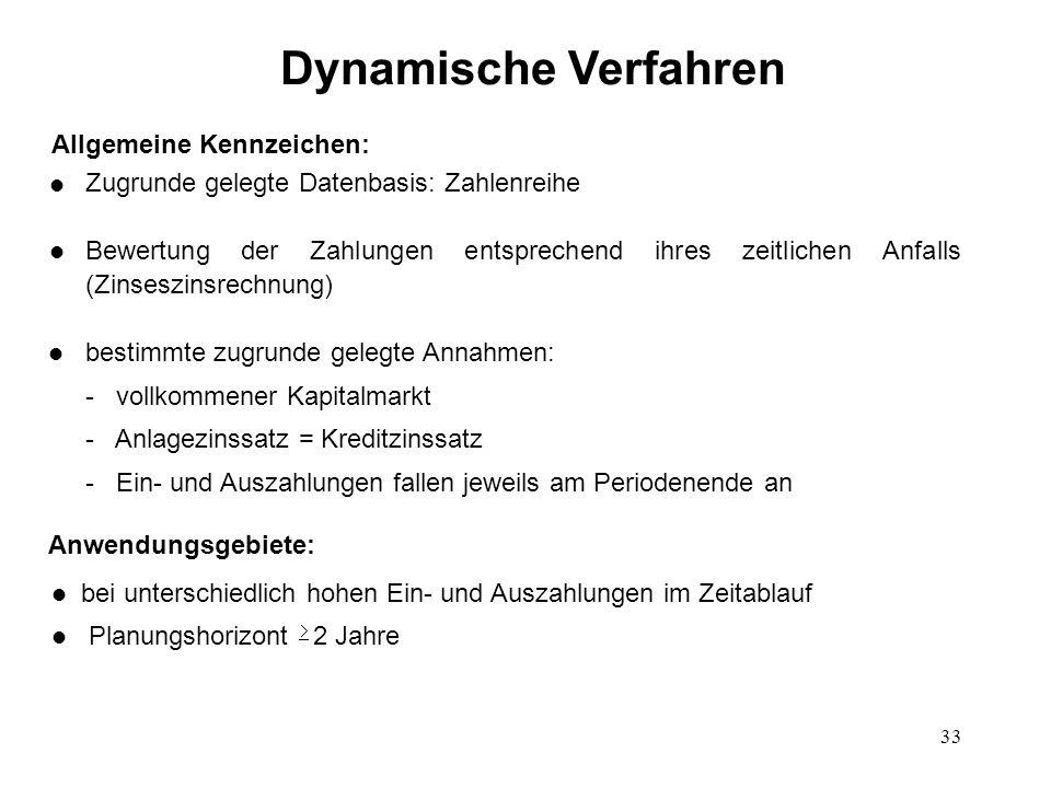 33 Dynamische Verfahren l bei unterschiedlich hohen Ein- und Auszahlungen im Zeitablauf l Planungshorizont  2 Jahre Allgemeine Kennzeichen: Zugrunde