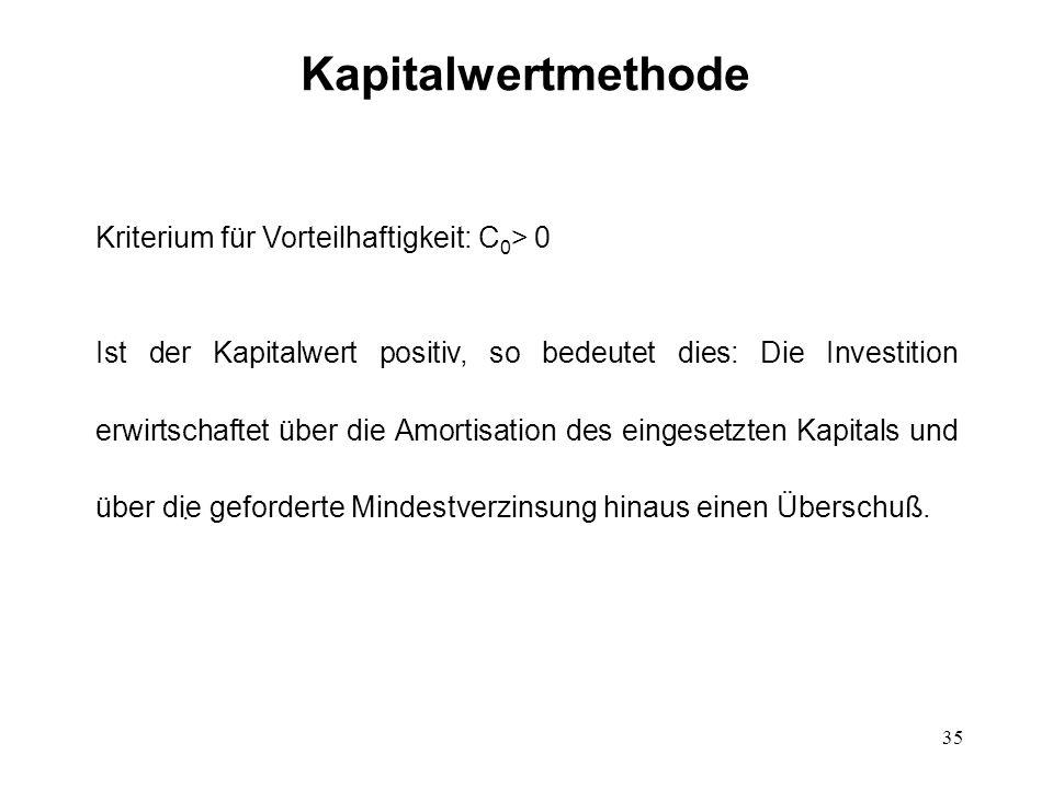 35 Kapitalwertmethode Kriterium für Vorteilhaftigkeit: C 0 > 0 Ist der Kapitalwert positiv, so bedeutet dies: Die Investition erwirtschaftet über die