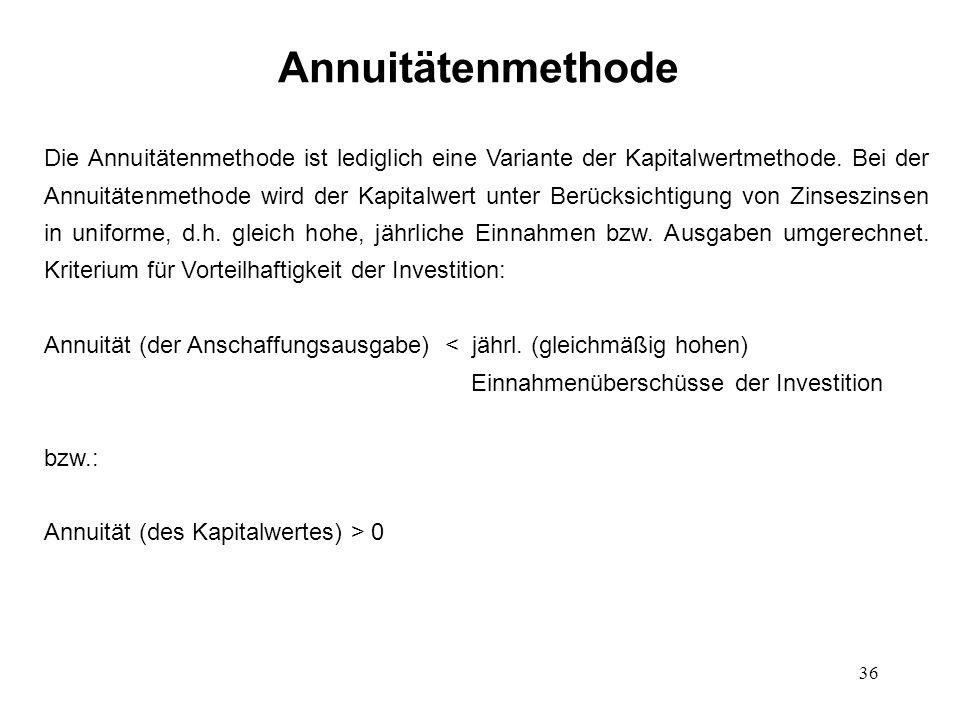 36 Annuitätenmethode Die Annuitätenmethode ist lediglich eine Variante der Kapitalwertmethode. Bei der Annuitätenmethode wird der Kapitalwert unter Be