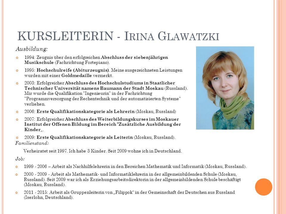 KURSLEITERIN - I RINA G LAWATZKI Ausbildung: 1994: Zeugnis über den erfolgreichen Abschluss der siebenjährigen Musikschule (Fachrichtung Fortepiano).