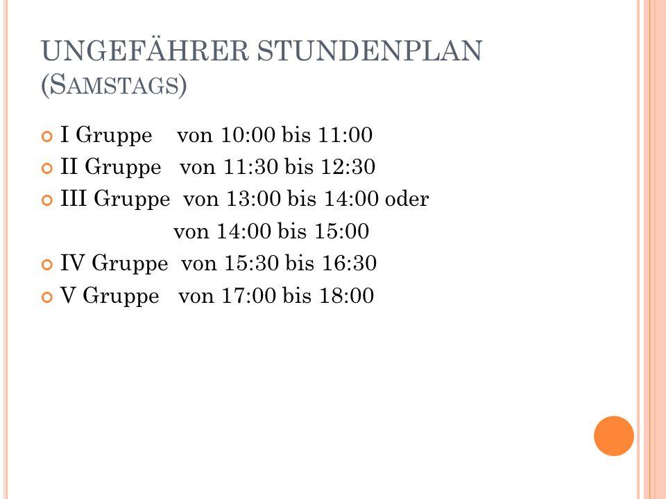 UNGEFÄHRER STUNDENPLAN (S AMSTAGS ) I Gruppe von 10:00 bis 11:00 II Gruppe von 11:30 bis 12:30 III Gruppe von 13:00 bis 14:00 oder von 14:00 bis 15:00 IV Gruppe von 15:30 bis 16:30 V Gruppe von 17:00 bis 18:00