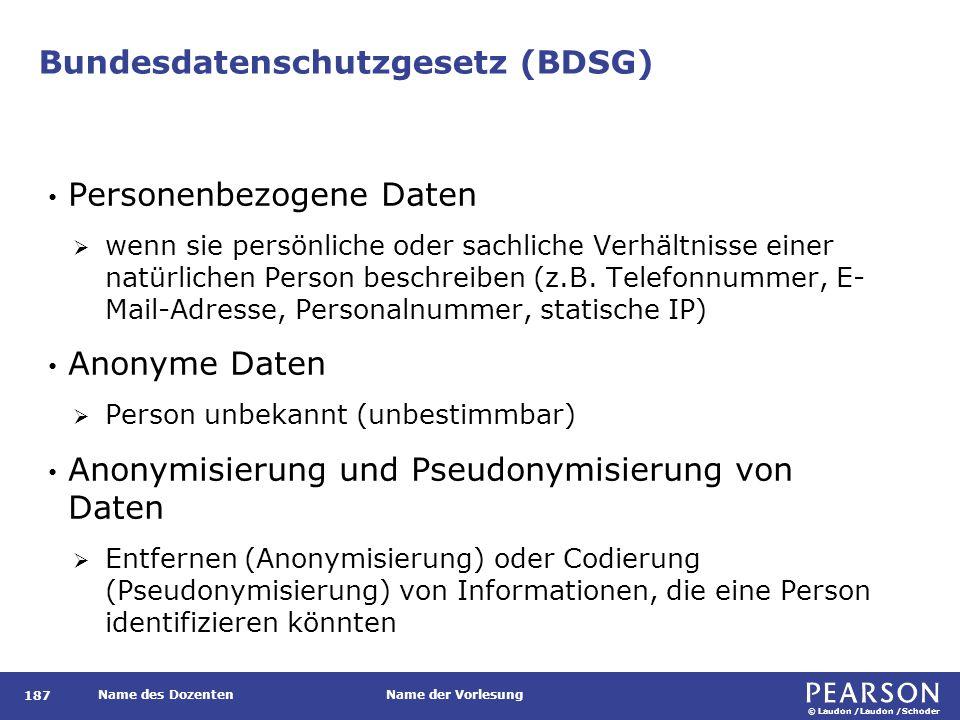 © Laudon /Laudon /Schoder Name des DozentenName der Vorlesung Bundesdatenschutzgesetz (BDSG) 187 Personenbezogene Daten  wenn sie persönliche oder sachliche Verhältnisse einer natürlichen Person beschreiben (z.B.