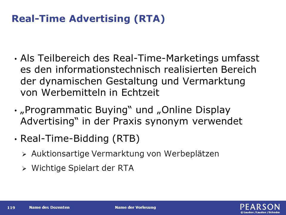 """© Laudon /Laudon /Schoder Name des DozentenName der Vorlesung Real-Time Advertising (RTA) 119 Als Teilbereich des Real-Time-Marketings umfasst es den informationstechnisch realisierten Bereich der dynamischen Gestaltung und Vermarktung von Werbemitteln in Echtzeit """"Programmatic Buying und """"Online Display Advertising in der Praxis synonym verwendet Real-Time-Bidding (RTB)  Auktionsartige Vermarktung von Werbeplätzen  Wichtige Spielart der RTA"""