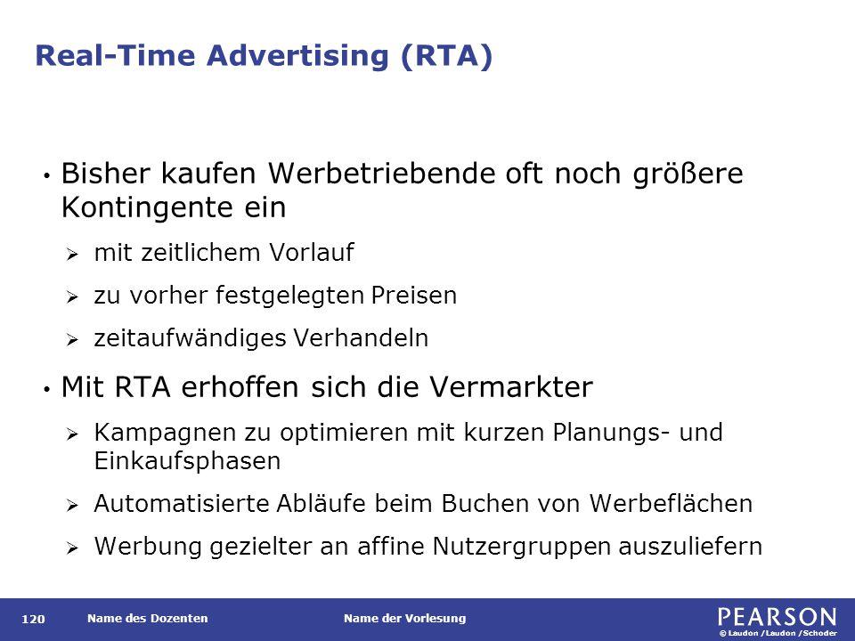 © Laudon /Laudon /Schoder Name des DozentenName der Vorlesung Real-Time Advertising (RTA) 120 Bisher kaufen Werbetriebende oft noch größere Kontingente ein  mit zeitlichem Vorlauf  zu vorher festgelegten Preisen  zeitaufwändiges Verhandeln Mit RTA erhoffen sich die Vermarkter  Kampagnen zu optimieren mit kurzen Planungs- und Einkaufsphasen  Automatisierte Abläufe beim Buchen von Werbeflächen  Werbung gezielter an affine Nutzergruppen auszuliefern