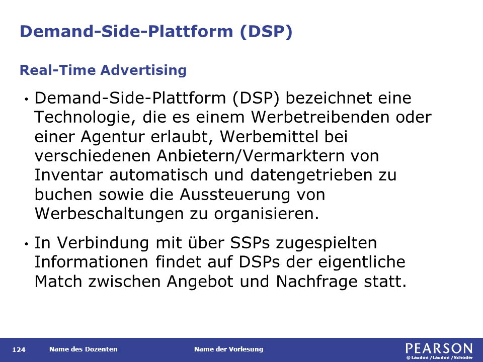 © Laudon /Laudon /Schoder Name des DozentenName der Vorlesung Demand-Side-Plattform (DSP) 124 Demand-Side-Plattform (DSP) bezeichnet eine Technologie, die es einem Werbetreibenden oder einer Agentur erlaubt, Werbemittel bei verschiedenen Anbietern/Vermarktern von Inventar automatisch und datengetrieben zu buchen sowie die Aussteuerung von Werbeschaltungen zu organisieren.