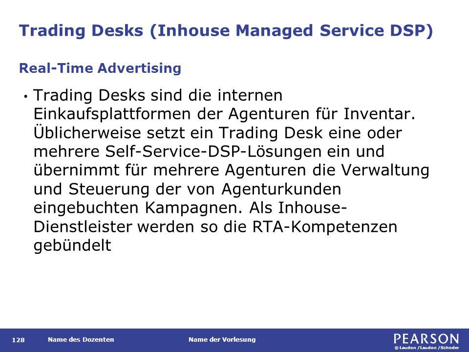 © Laudon /Laudon /Schoder Name des DozentenName der Vorlesung Trading Desks (Inhouse Managed Service DSP) 128 Trading Desks sind die internen Einkaufsplattformen der Agenturen für Inventar.
