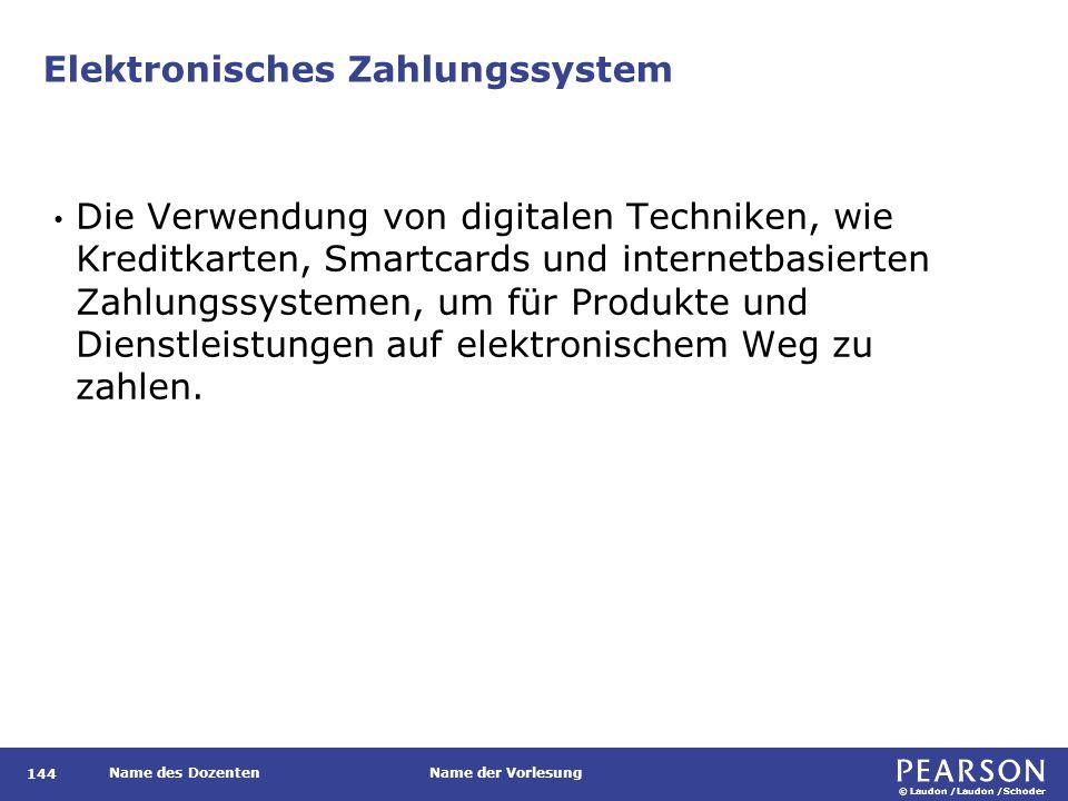 © Laudon /Laudon /Schoder Name des DozentenName der Vorlesung Elektronisches Zahlungssystem Die Verwendung von digitalen Techniken, wie Kreditkarten, Smartcards und internetbasierten Zahlungssystemen, um für Produkte und Dienstleistungen auf elektronischem Weg zu zahlen.