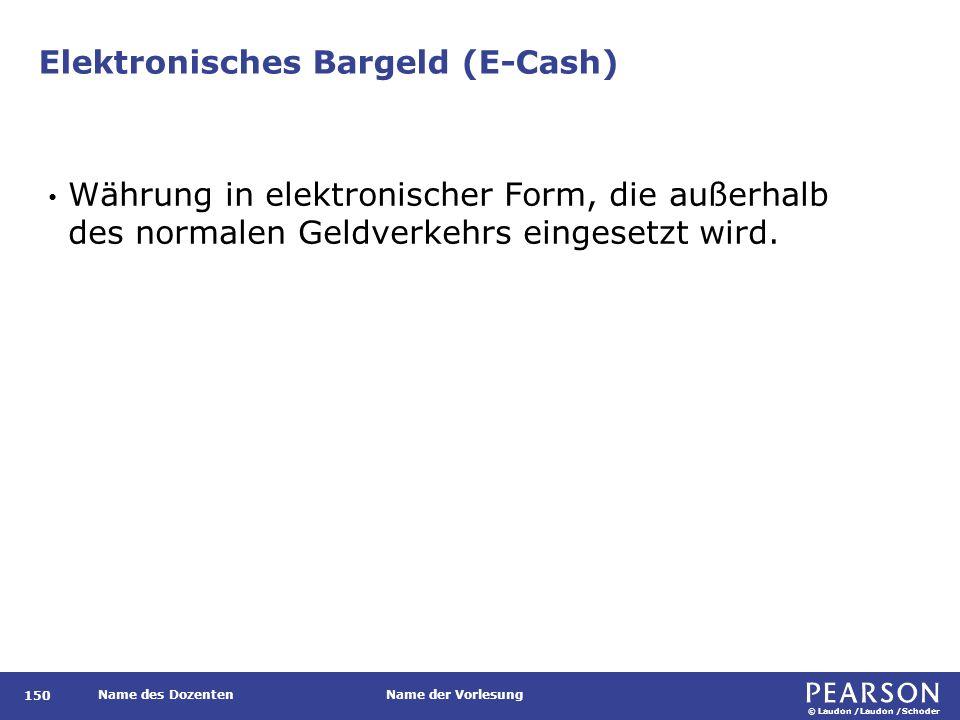 © Laudon /Laudon /Schoder Name des DozentenName der Vorlesung Elektronisches Bargeld (E-Cash) Währung in elektronischer Form, die außerhalb des normalen Geldverkehrs eingesetzt wird.