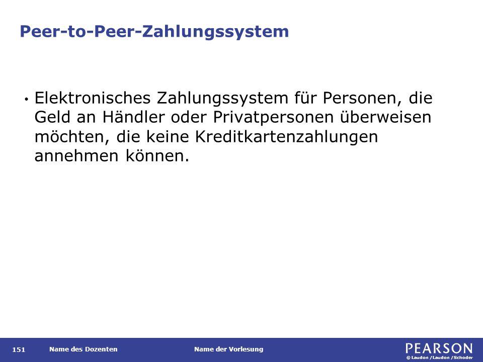 © Laudon /Laudon /Schoder Name des DozentenName der Vorlesung Peer-to-Peer-Zahlungssystem Elektronisches Zahlungssystem für Personen, die Geld an Händler oder Privatpersonen überweisen möchten, die keine Kreditkartenzahlungen annehmen können.