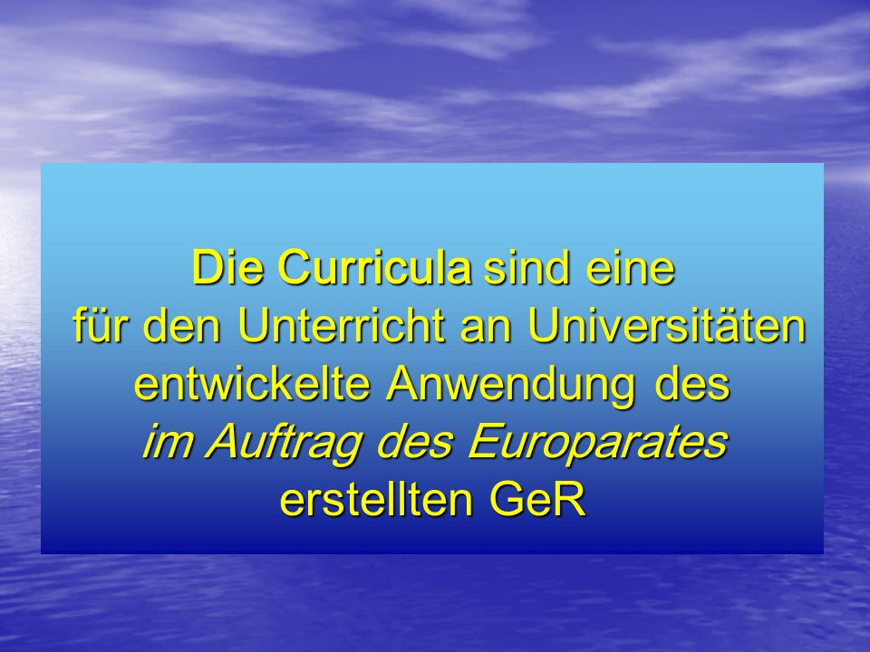 Die Curricula sind eine für den Unterricht an Universitäten entwickelte Anwendung des für den Unterricht an Universitäten entwickelte Anwendung des im Auftrag des Europarates erstellten GeR