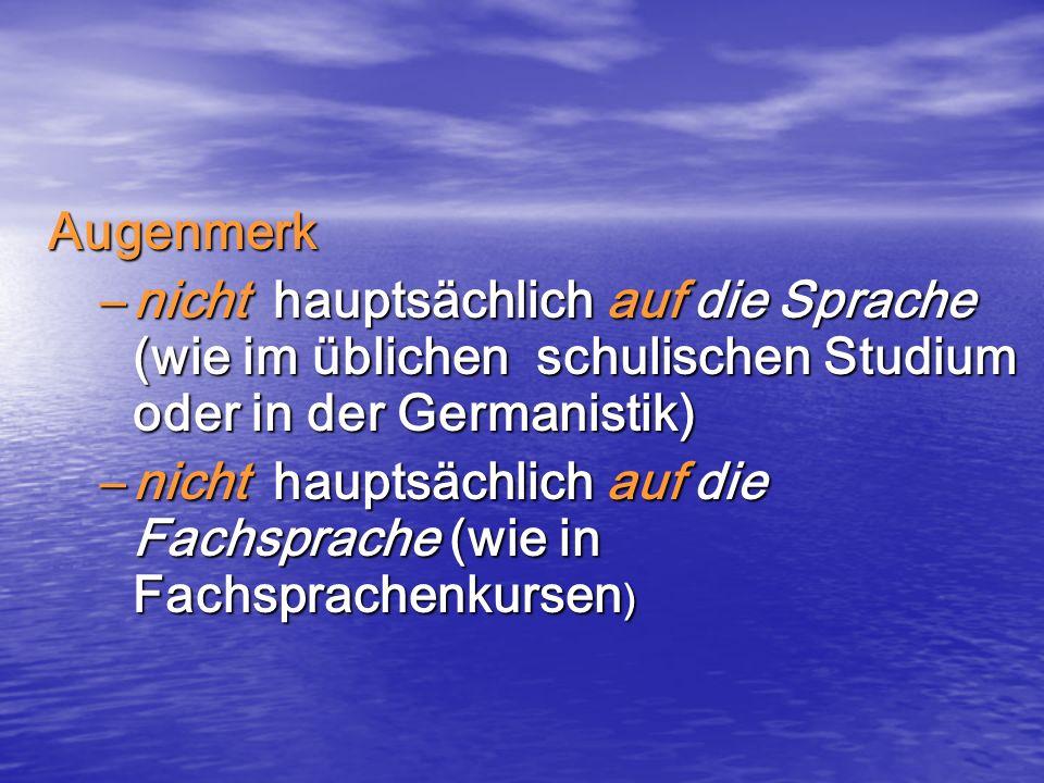Augenmerk –nicht hauptsächlich auf die Sprache (wie im üblichen schulischen Studium oder in der Germanistik) –nicht hauptsächlich auf die Fachsprache (wie in Fachsprachenkursen )